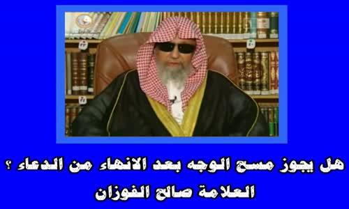هل يجوز مسح الوجه بعد الانهاء من الدعاء ؟ -الشيخ صالح الفوزان