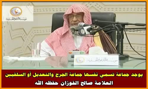 يوجد جماعة تسمي نفسها جماعة الجرح والتعديل أو السلفيين - الشيخ صالح الفوزان 