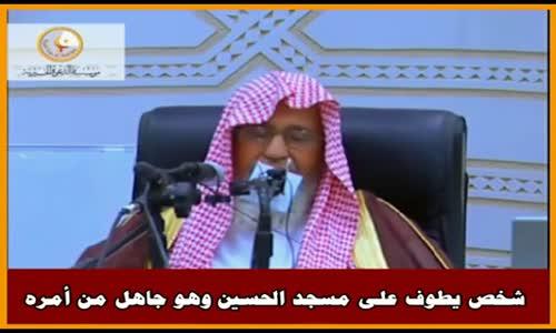 شخص يطوف على مسجد الحسين وهو جاهل من أمره - الشيخ صالح الفوزان 