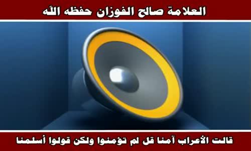 ما تفسير الاية قالت الأعراب آمنا قل لم تؤمنوا ولكن قولوا أسلمنا - الشيخ صالح الفوزان 