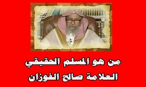 من هو المسلم الحقيقي -الشيخ صالح الفوزان
