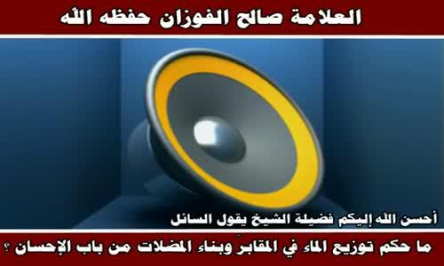 ما حكم توزيع الماء في المقابرَ وبناء المضلات - الشيخ صالح الفوزان 