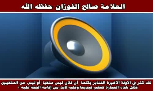 لقد كثر في الأونة الأخيرة التنابز بكلمة  أن فلان ليس سلفيا - الشيخ صالح الفوزان 