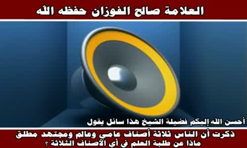 ذكرت أن الناس ثلاثة أصناف عامي وعالم ومجتهد مطلق - الشيخ صالح الفوزان 