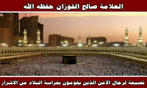 نصيحة لرجال الأمن الذين يقومون بحراسة البلاد من الاشرار - الشيخ صالح الفوزان 