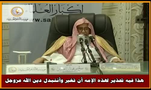 هذا فيه تحذير لهذه الإمه أن تغير وأنتبدل دين الله عزوجل - الشيخ صالح الفوزان 