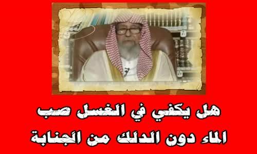 هل يكفي في الغسل صب الماء دون الدلك من الجنابة - الشيخ صالح الفوزان 