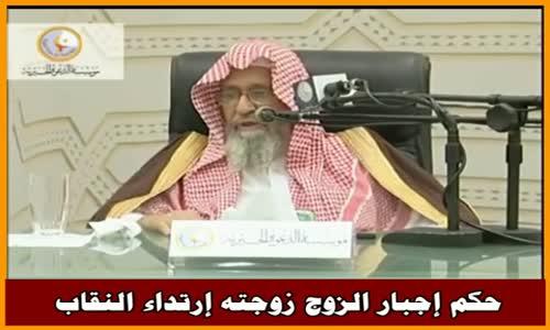 حكم إجبار الزوج زوجته إرتداء النقاب - الشيخ صالح الفوزان 