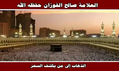 الذهاب إلى من يكشف السحر - الشيخ صالح الفوزان 