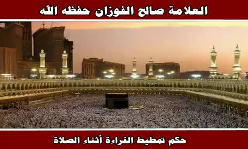 حكم تمطيط القراءة أثناء الصلاة - الشيخ صالح الفوزان 
