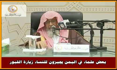 بعض علماء في اليمن يجيزون للنساء زيارة القبور - الشيخ صالح الفوزان 