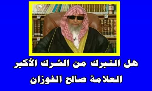 هل التبرك من الشرك الأكبر-الشيخ صالح الفوزان