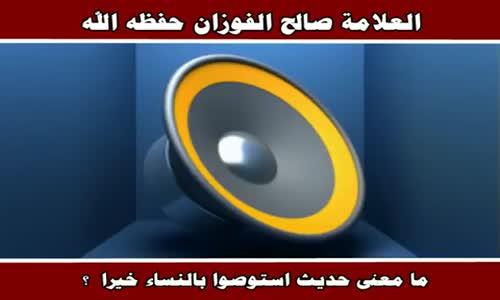 ما معنى حديث استوصوا بالنساء خيرا - الشيخ صالح الفوزان 