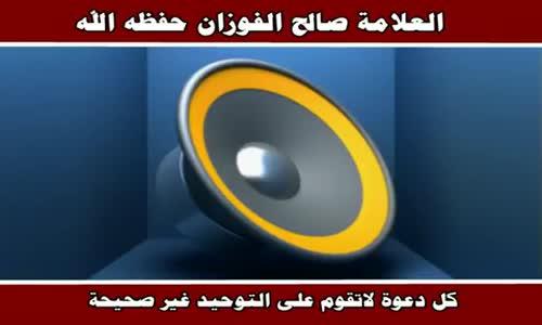 كل دعوة لاتقوم على التوحيد غير صحيحة - الشيخ صالح الفوزان 