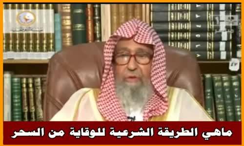ماهي الطريقة الشرعية للوقاية من السحر - الشيخ صالح الفوزان 