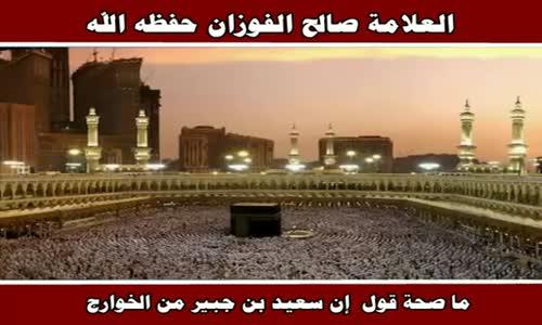 ما صحة قول  إن سعيد بن جبير من الخوارج - الشيخ صالح الفوزان 