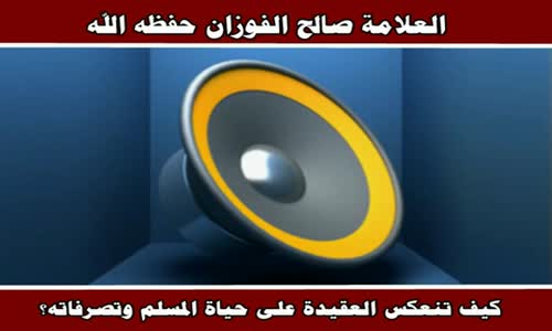 كيف تنعكس العقيدة على حياة المسلم وتصرفاته؟ -الشيخ صالح الفوزان 