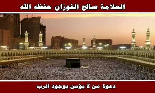 دعوة من لا يؤمن بوجود الرب - الشيخ صالح الفوزان 