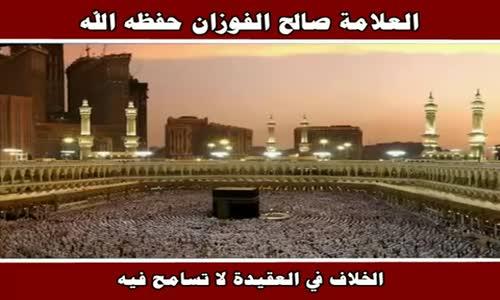 الخلاف في العقيدة لا تسامح فيه - الشيخ صالح الفوزان 