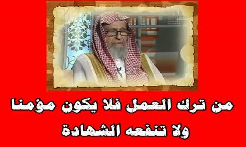من ترك العمل فلا يكون مؤمنا ولا تنفعه الشهادة - الشيخ صالح بن فوزان الفوزان