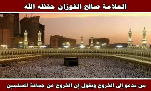 من يدعو إلى الخروج ويقول إن الخروج عن جماعة المسلمين - الشيخ صالح الفوزان 