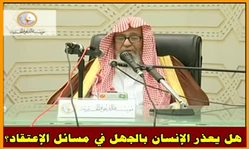 هل يعذر الإنسان بالجهل في مسائل الإعتقاد؟ -  الشيخ صالح الفوزان 