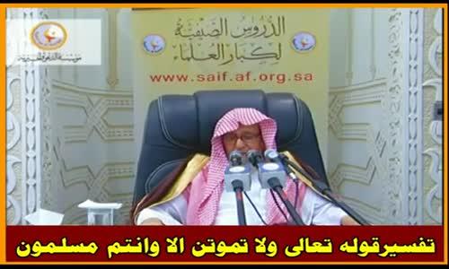 تفسيرقوله تعالى ولا تموتن الا وانتم مسلمون - الشيخ صالح الفوزان 