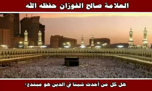 هل كل من أحدث شيئا في الدين هو مبتدع؟ - الشيخ صالح الفوزان 