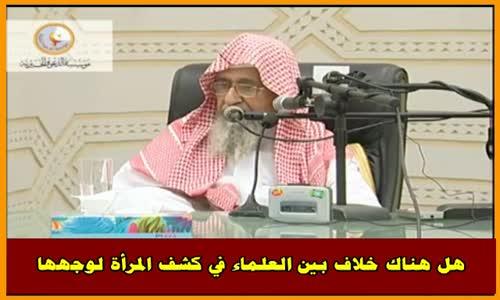 هل هناك خلاف بين العلماء في كشف المرأة لوجهها - الشيخ صالح الفوزان