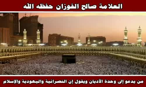 من يدعو إلى وحدة الأديان ويقول إن النصرانية واليهودية والإسلام - الشيخ صالح الفوزان 
