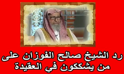 رد الشيخ صالح الفوزان على من يشككون في العقيدة