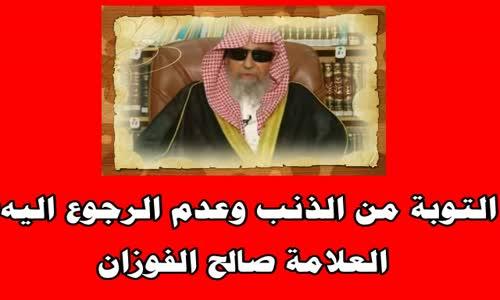 التوبة من الذنب وعدم الرجوع اليه؟-الشيخ صالح الفوزان