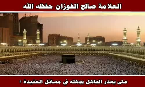 متى يعذر الجاهل بجهله في مسائل العقيدة ؟ - الشيخ صالح الفوزان 