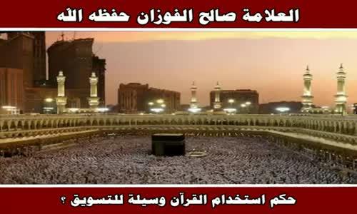 حكم استخدام القرآن وسيلة للتسويق ؟ - الشيخ صالح الفوزان 