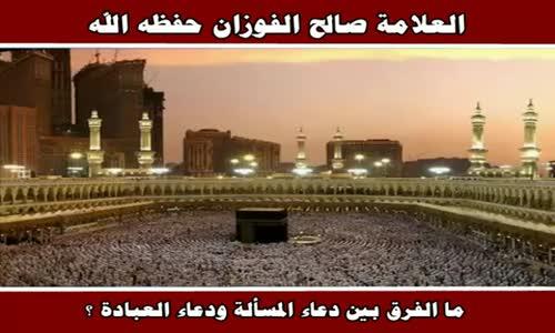ما الفرق بين دعاء المسألة ودعاء العبادة ؟ - الشيخ صالح الفوزان 