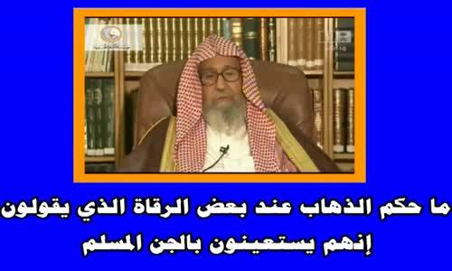 ما حكم الذهاب عند بعض الرقاة الذي يقولون إنهم يستعينون بالجن المسلم  الشيخ صالح الفوزان