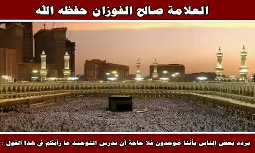 جهل أو سوء عقيدة من قال أنه لا حاجة لدراسة التوحيد - الشيخ صالح الفوزان 