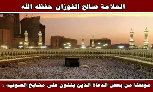 موقفنا من بعض الدعاة الذين يثنون على مشايخ الصوفية ؟ - الشيخ صالح الفوزان 