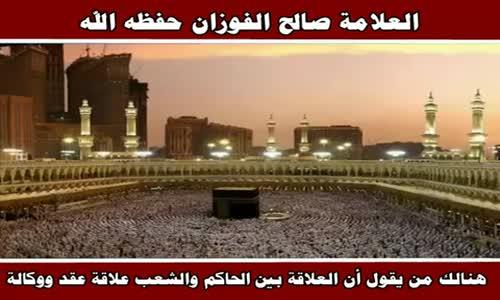 هنالك من يقول أن العلاقة بين الحاكم والشعب علاقة عقد ووكالة - الشيخ صالح الفوزان 