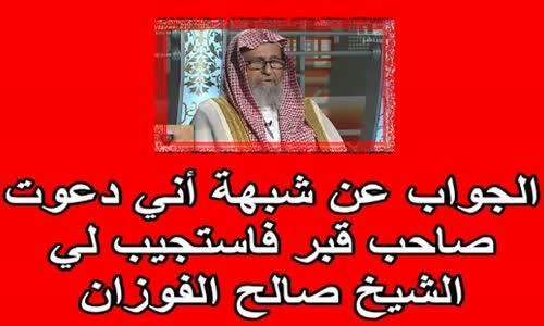 الجواب عن شبهة أني دعوت صاحب قبر فاستجيب لي الشيخ صالح الفوزان
