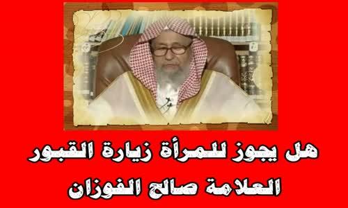 هل يجوز للمرأة زيارة القبور - الشيخ صالح الفوزان