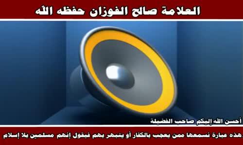 الإعجاب بالكفار بالقول عنهم  إنهم مسلمون بلا إسلام - الشيخ صالح الفوزان 