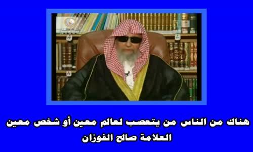 هناك من الناس من يتعصب لعالم معين أو شخص معين ويصنف الناس  الشيخ صالح الفوزان
