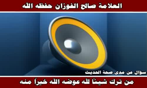 مدى صحة الحديث من ترك شئ لله عوضه الله خير منه - الشيخ صالح الفوزان 