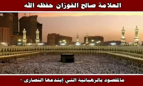 مالمقصود بالرهبانية التي إبتدعها النصارى ؟ - الشيخ صالح الفوزان 