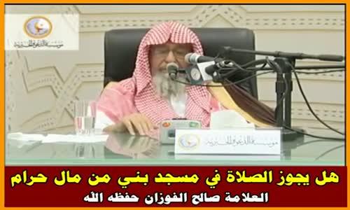 هل يجوز الصلاة في مسجد بني من مال حرام - الشيخ صالح الفوزان 