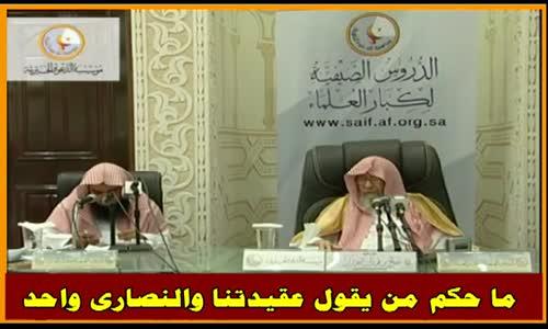 ما حكم من يقول عقيدتنا والنصارى واحد - الشيخ صالح الفوزان