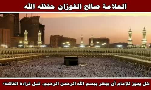 هل يجوز للإمام أن يجهر ببسم الله الرحمن الرحيم قبل قراءة الفاتحة ؟ - الشيخ صالح الفوزان 