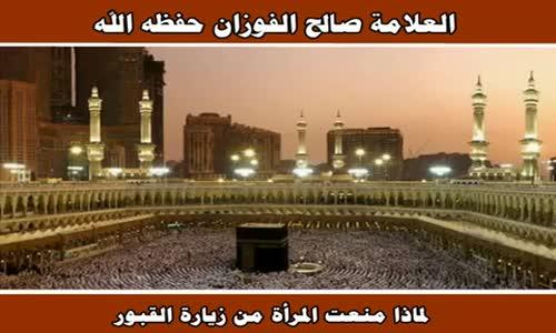 لماذا منعت المرأة من زيارة القبور - الشيخ صالح الفوزان 