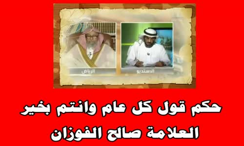 حكم قول كل عام وانتم بخير بداية السنه - الشيخ صالح الفوزان